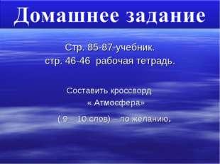 Стр. 85-87-учебник. стр. 46-46 рабочая тетрадь. Составить кроссворд « Атмосфе