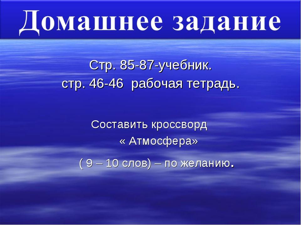 Стр. 85-87-учебник. стр. 46-46 рабочая тетрадь. Составить кроссворд « Атмосфе...