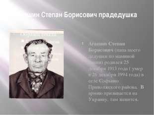 Агашин Степан Борисович прадедушка Агашин Степан Борисович (папа моего дедушк