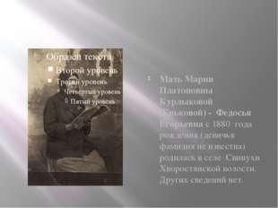 Мать Марии Платоновны Курлыковой (Еньковой) - Федосья Егорьевна с 1880 года