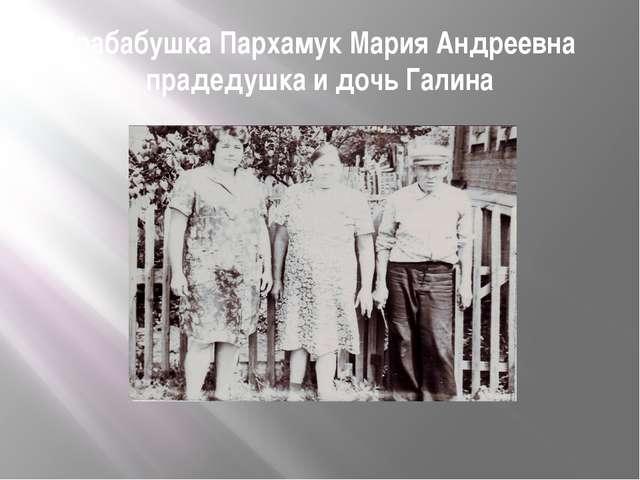 Прабабушка Пархамук Мария Андреевна прадедушка и дочь Галина