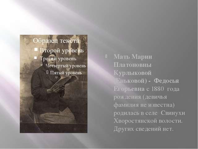 Мать Марии Платоновны Курлыковой (Еньковой) - Федосья Егорьевна с 1880 года...