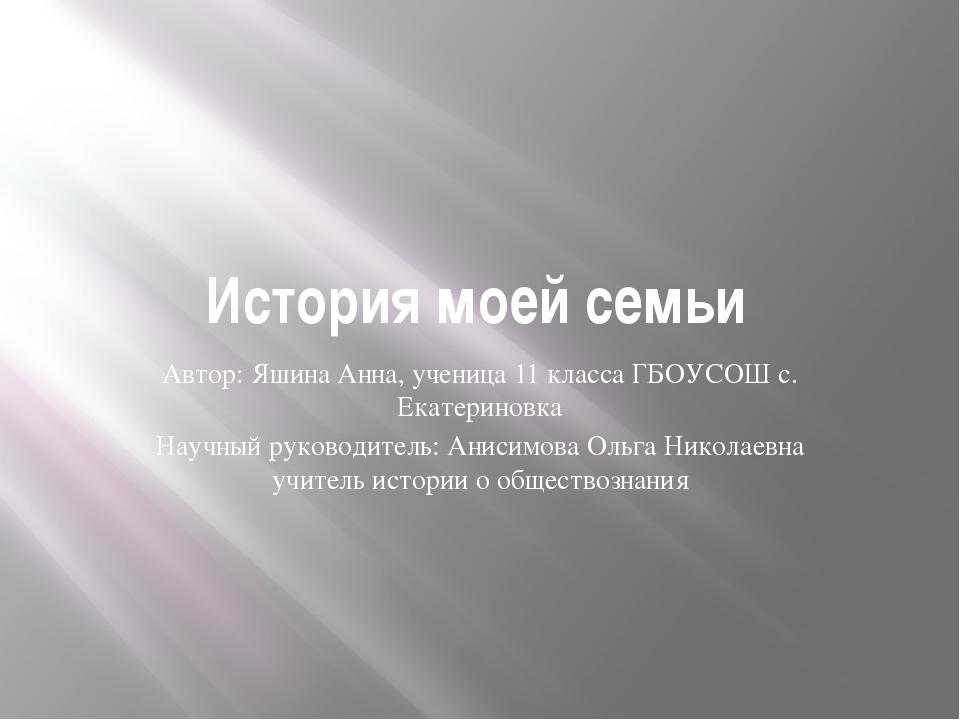 История моей семьи Автор: Яшина Анна, ученица 11 класса ГБОУСОШ с. Екатеринов...