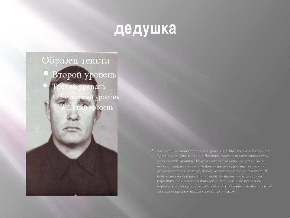 дедушка Агашин Николай Степанович родился в 1941 году на Украине в Волынской...