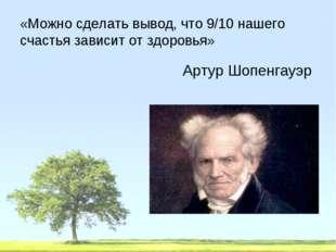 «Можно сделать вывод, что 9/10 нашего счастья зависит от здоровья» Артур Шопе