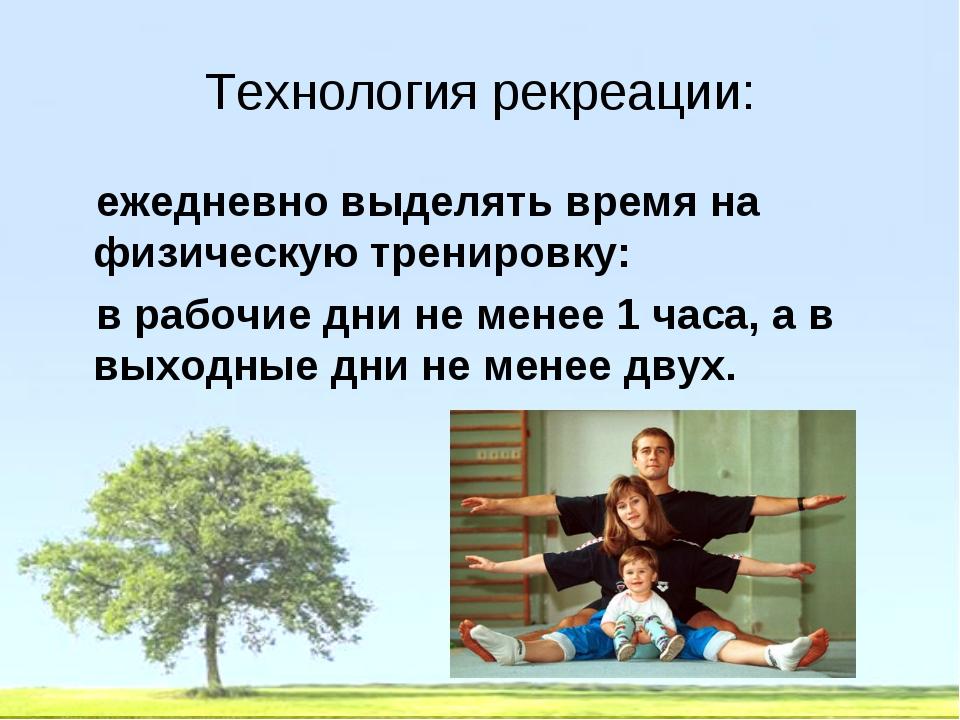Технология рекреации: ежедневно выделять время на физическую тренировку: в ра...