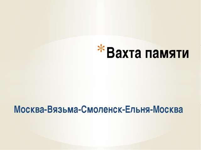 Москва-Вязьма-Смоленск-Ельня-Москва Вахта памяти