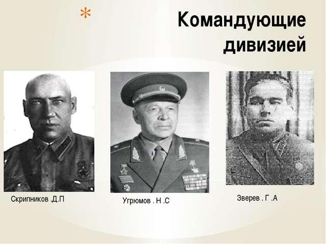 Командующие дивизией Скрипников .Д.П Угрюмов . Н .С Зверев . Г .А