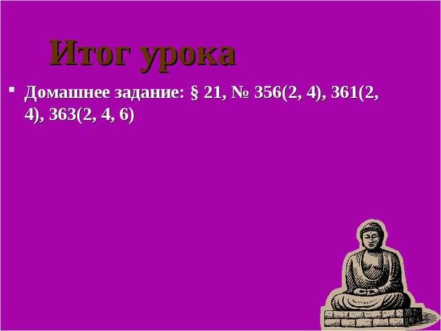 Итог урока Домашнее задание: § 21, № 356(2, 4), 361(2, 4), 363(2, 4, 6)