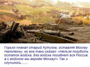 Горько плакал старый Кутузов, оставляя Москву Наполеону, но все таки сказал: