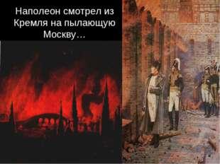 Наполеон смотрел из Кремля на пылающую Москву…