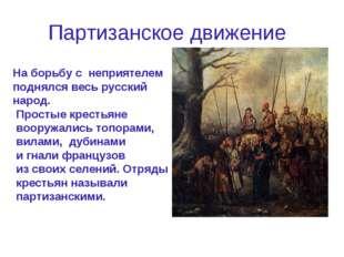 Партизанское движение Наборьбус неприятелем поднялся весь русский народ. П