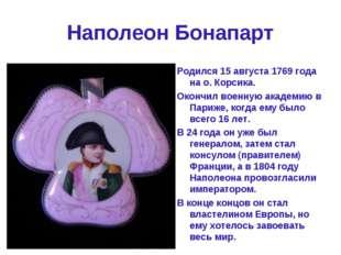 Наполеон Бонапарт Родился 15 августа 1769 года на о. Корсика. Окончил военную