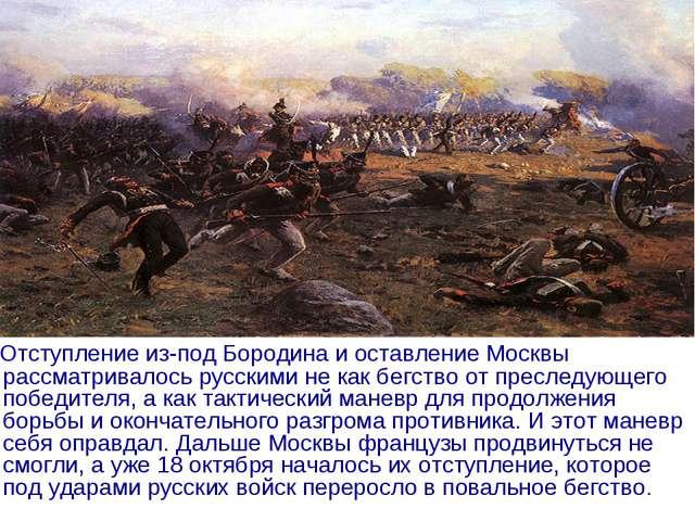 Отступление из-под Бородина и оставление Москвы рассматривалось русскими не...