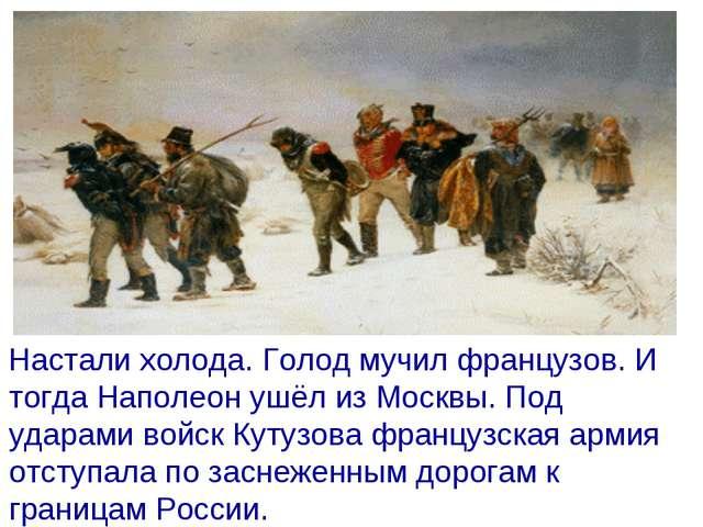 Настали холода. Голод мучил французов. И тогда Наполеон ушёл из Москвы. Под...