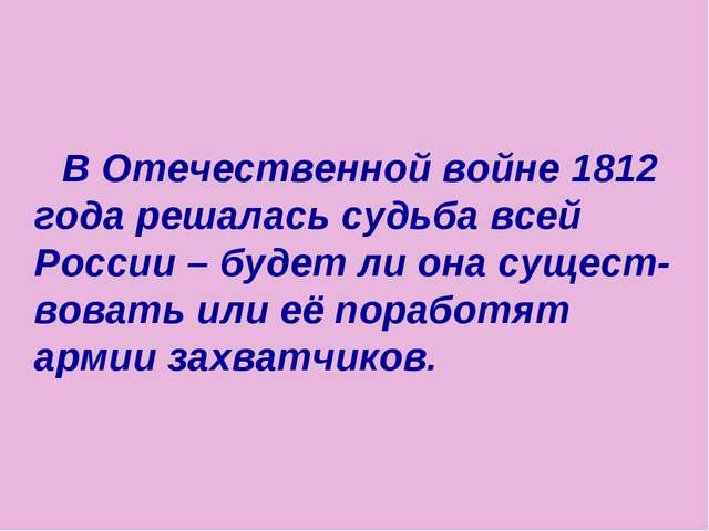 В Отечественной войне 1812 года решалась судьба всей России – будет ли она с...