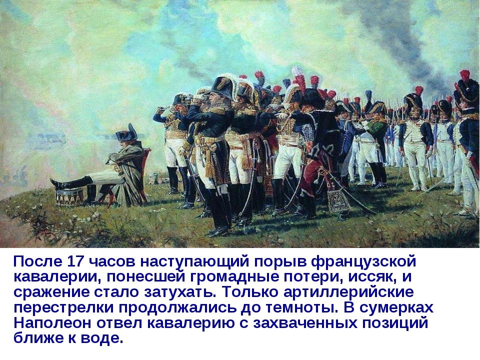 После 17 часов наступающий порыв французской кавалерии, понесшей громадные п...