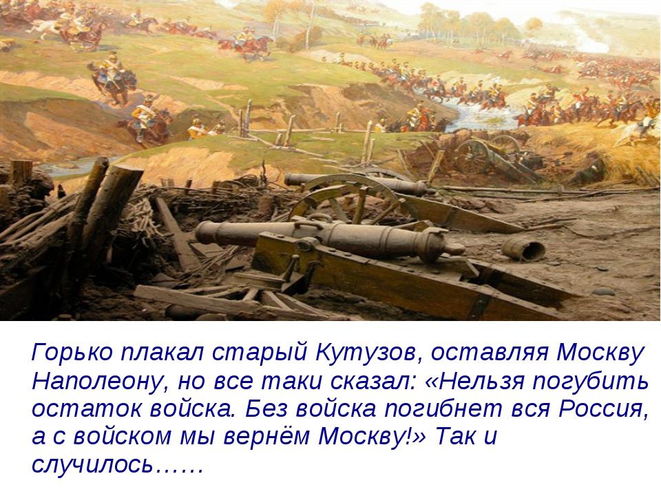 Горько плакал старый Кутузов, оставляя Москву Наполеону, но все таки сказал:...