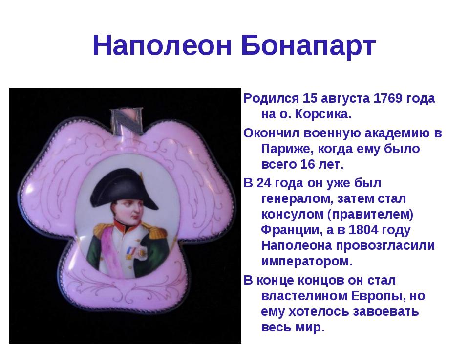 Наполеон Бонапарт Родился 15 августа 1769 года на о. Корсика. Окончил военную...