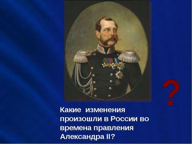 Какие изменения произошли в России во времена правления Александра II?