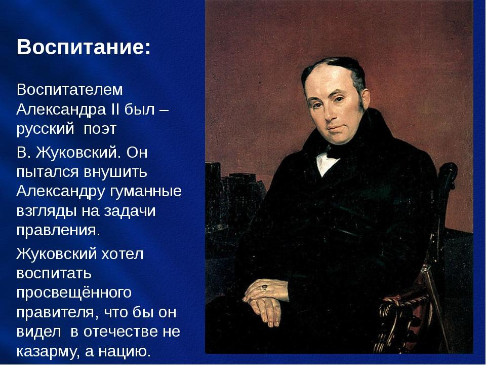 Воспитание: Воспитателем Александра II был – русский поэт В. Жуковский. Он пы...
