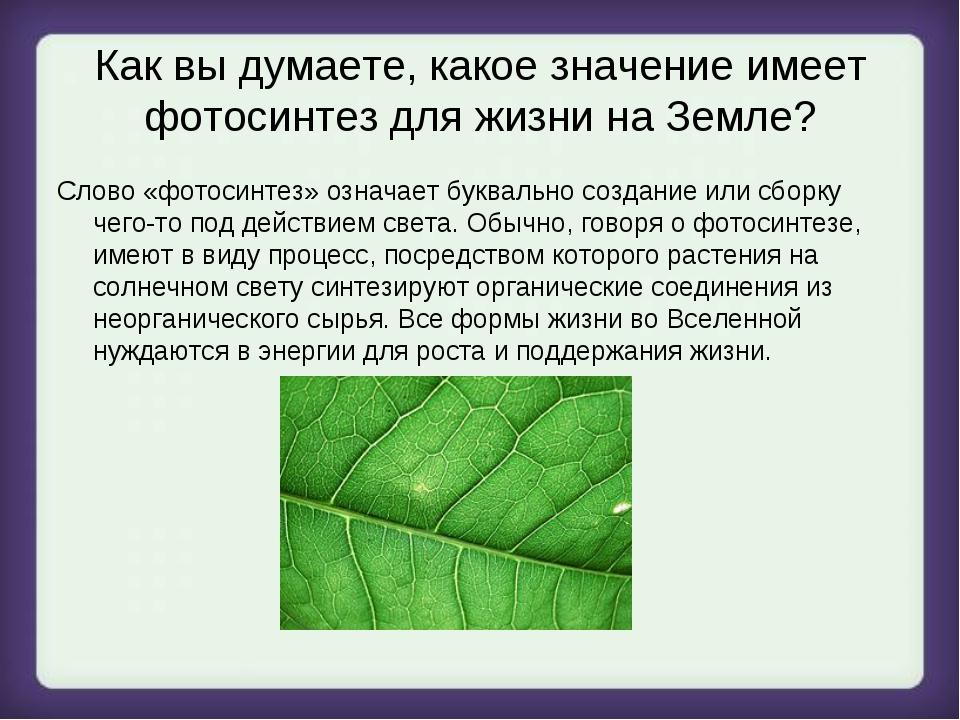 Как вы думаете, какое значение имеет фотосинтез для жизни на Земле? Слово «фо...
