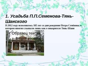 1. Усадьба П.П.Семенова-Тянь-Шанского В 2012 году исполнилось 185 лет со дня