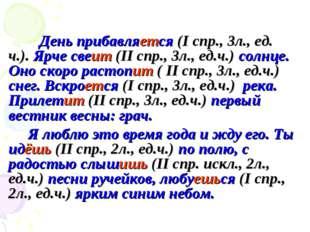 День прибавляется (I спр., 3л., ед. ч.). Ярче свеит (II спр., 3л., ед.ч.) с