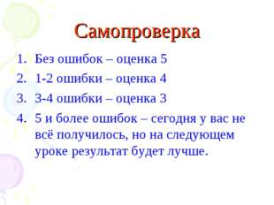 Самопроверка Без ошибок – оценка 5 1-2 ошибки – оценка 4 3-4 ошибки – оценка