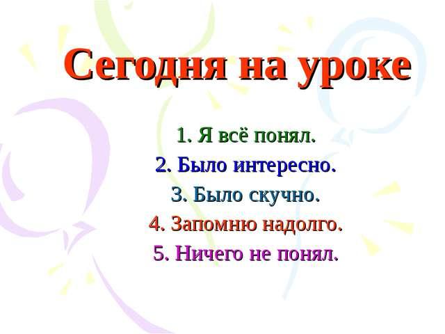 Сегодня на уроке 1. Я всё понял. 2. Было интересно. 3. Было скучно. 4. Запомн...