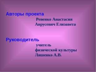 Авторы проекта Ревенко Анастасия Аврусевич Елизавета Руководитель учитель фи
