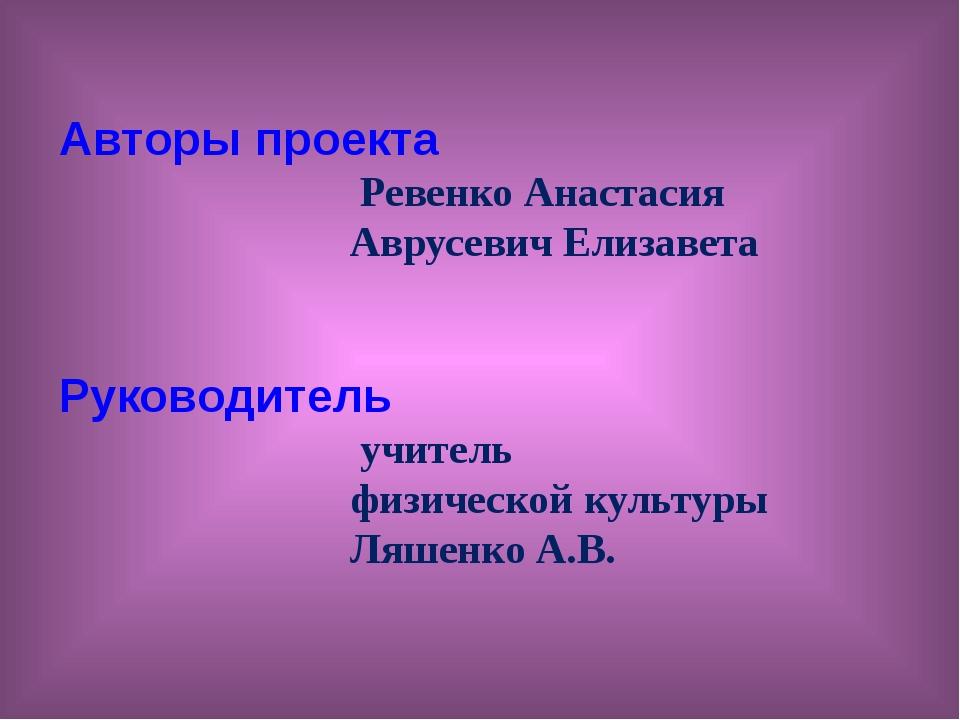 Авторы проекта Ревенко Анастасия Аврусевич Елизавета Руководитель учитель фи...