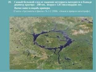 20.Самый большой след от падения метеорита находится в Канаде диаметр кратер
