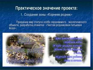 Практическое значение проекта: 1. Создание зоны «Корнеев родник» Придание ему