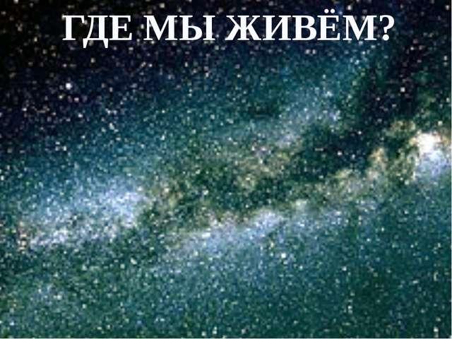 ГДЕ МЫ ЖИВЁМ?
