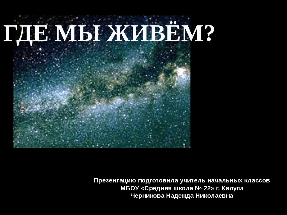 ГДЕ МЫ ЖИВЁМ? Презентацию подготовила учитель начальных классов МБОУ «Средняя...
