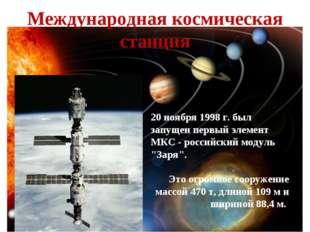 """20 ноября 1998 г. был запущен первый элемент МКС - российский модуль """"Заря""""."""