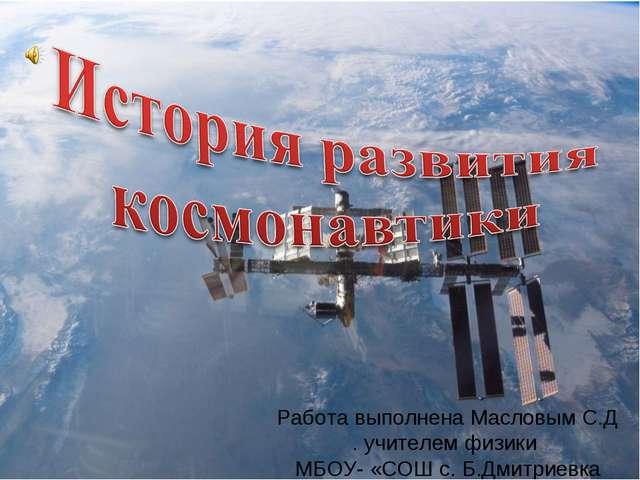 Работа выполнена Масловым С.Д . учителем физики МБОУ- «СОШ с. Б.Дмитриевка