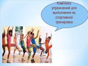 Комплекс упражнений для выполнения на спортивной тренировке.