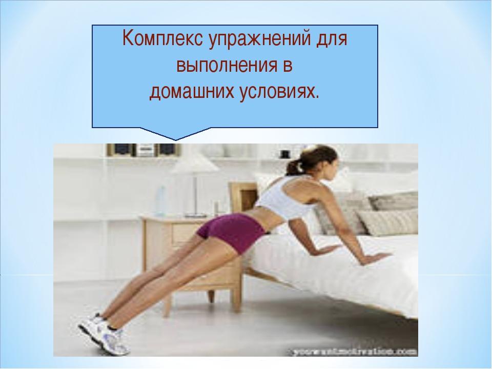 Комплекс упражнений для выполнения в домашних условиях.