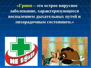 «Грипп – это острое вирусное заболевание, характеризующееся воспалением дыхат