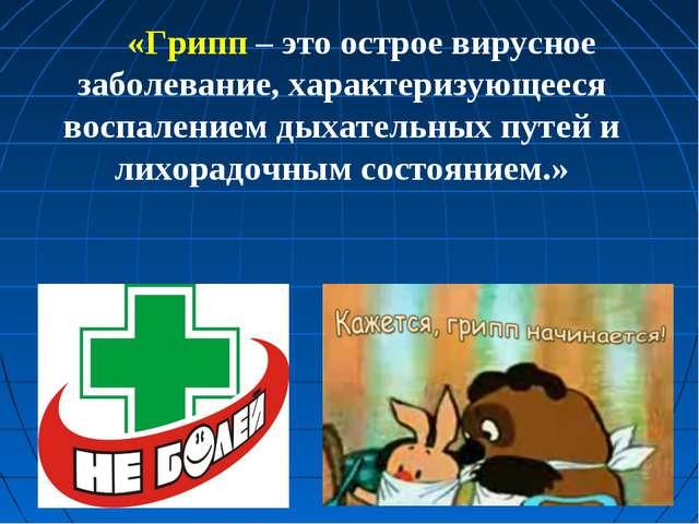 «Грипп – это острое вирусное заболевание, характеризующееся воспалением дыхат...