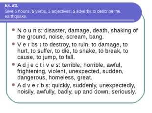 Ex. 83. Give 5 nouns, 5 verbs, 5 adjectives, 5 adverbs to describe the earthq