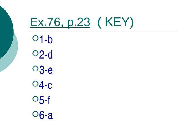 Ex.76, p.23 ( KEY) 1-b 2-d 3-e 4-c 5-f 6-a