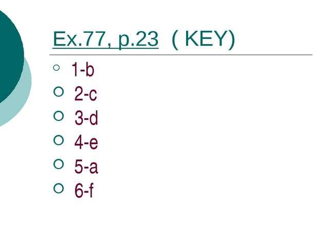 Ex.77, p.23 ( KEY) 1-b 2-c 3-d 4-e 5-a 6-f