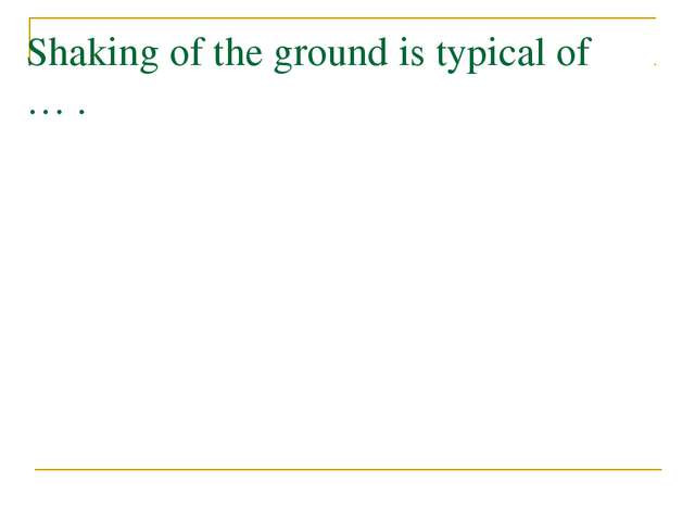 Shaking of the ground is typical of … .