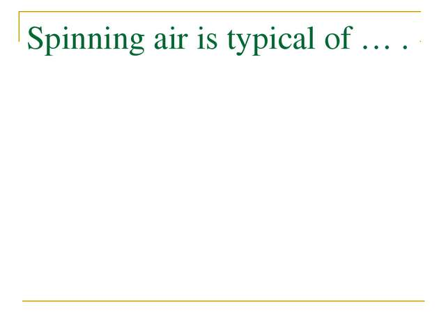 Spinning air is typical of … .