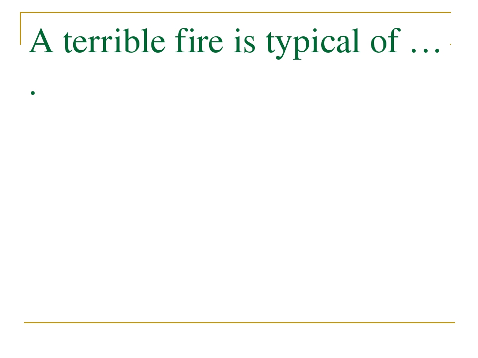 A terrible fire is typical of … .