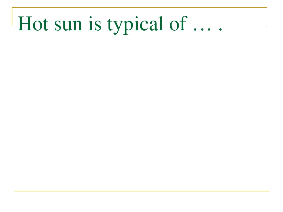 Hot sun is typical of … .