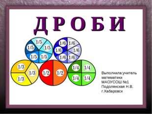 Д Р О Б И Выполнила:учитель математики МАОУСОШ №1 Подолянская Н.В. г.Хабаровск